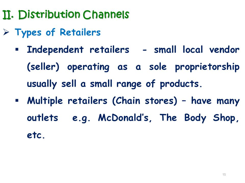II.Distribution Channels  Types of Retailers  Independent retailers - small local vendor (seller) operating as a sole proprietorship usually sell a