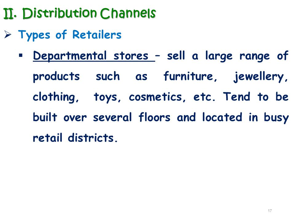 II.Distribution Channels  Types of Retailers  Departmental stores – sell a large range of products such as furniture, jewellery, clothing, toys, cos