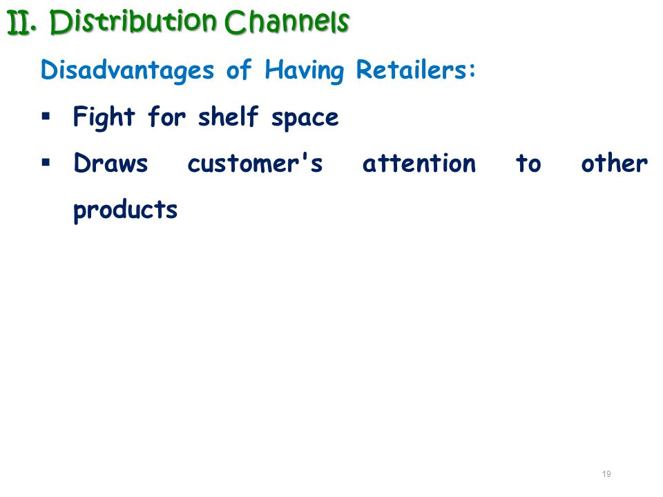 II.Distribution Channels Disadvantages of Having Retailers:  Fight for shelf space  Draws customer's attention to other products 19