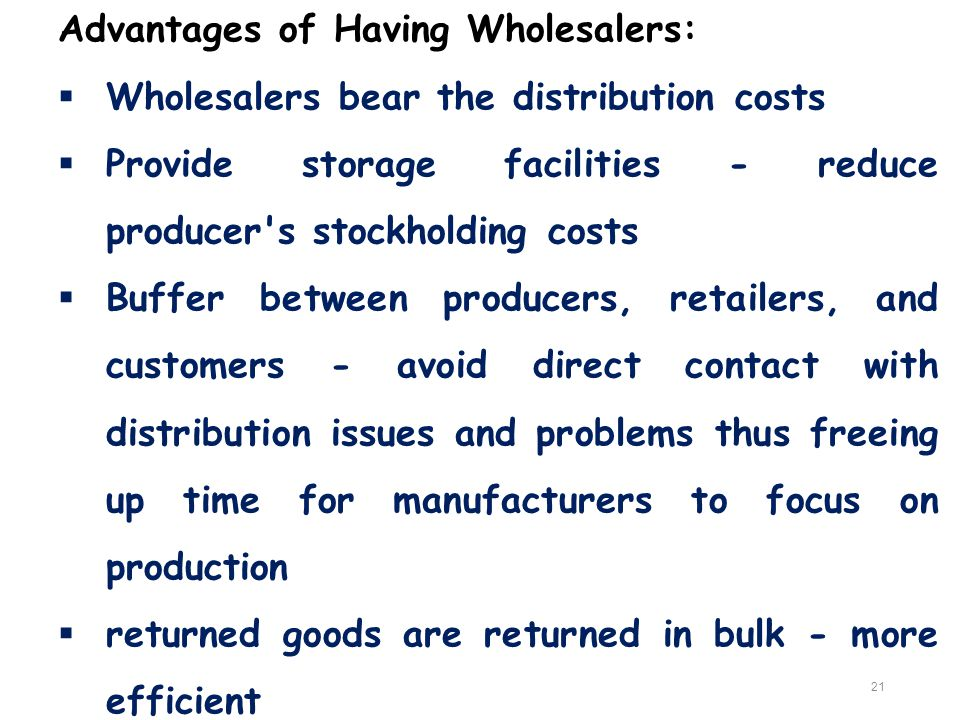 Advantages of Having Wholesalers:  Wholesalers bear the distribution costs  Provide storage facilities - reduce producer's stockholding costs  Buff