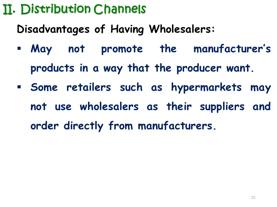 II.Distribution Channels Disadvantages of Having Wholesalers:  May not promote the manufacturer's products in a way that the producer want.  Some re