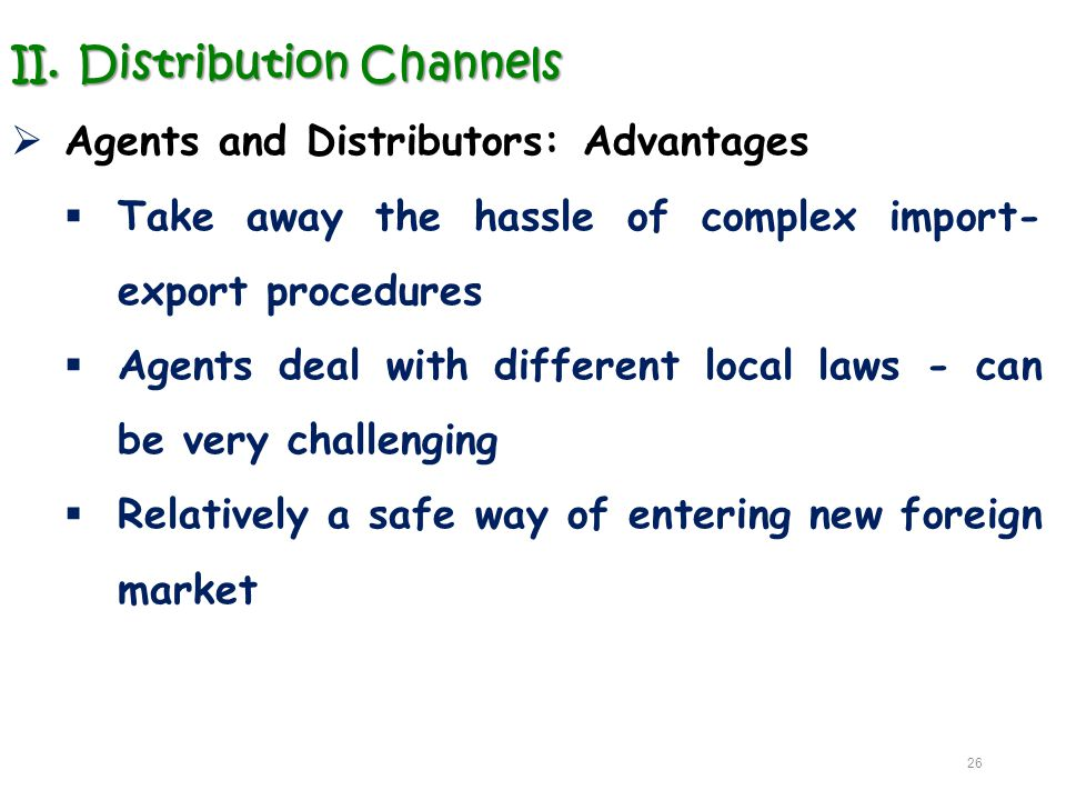 II.Distribution Channels  Agents and Distributors: Advantages  Take away the hassle of complex import- export procedures  Agents deal with differen