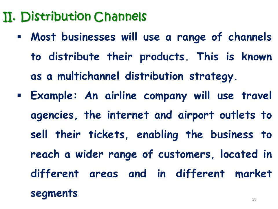 II.Distribution Channels  Most businesses will use a range of channels to distribute their products. This is known as a multichannel distribution str