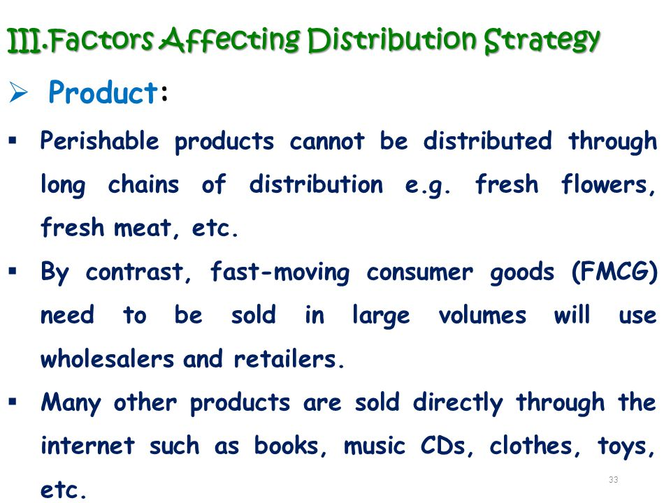 III.Factors Affecting Distribution Strategy  Product:  Perishable products cannot be distributed through long chains of distribution e.g. fresh flow