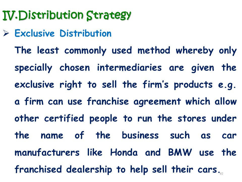 IV.Distribution Strategy  Exclusive Distribution The least commonly used method whereby only specially chosen intermediaries are given the exclusive