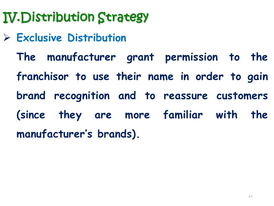 IV.Distribution Strategy  Exclusive Distribution The manufacturer grant permission to the franchisor to use their name in order to gain brand recogni