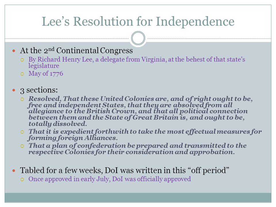 Lee's Resolution for Independence At the 2 nd Continental Congress  By Richard Henry Lee, a delegate from Virginia, at the behest of that state's legislature  May of 1776 3 sections:  Resolved, That these United Colonies are, and of right ought to be, free and independent States, that they are absolved from all allegiance to the British Crown, and that all political connection between them and the State of Great Britain is, and ought to be, totally dissolved.