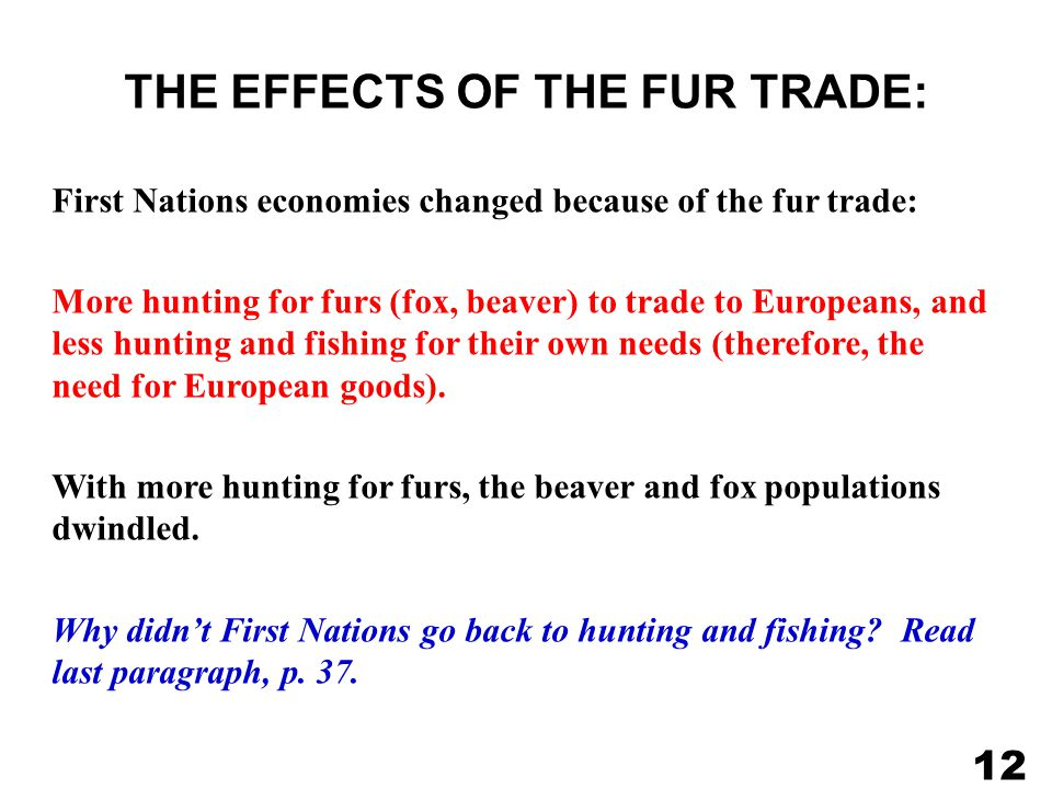 THE EFFECTS OF THE FUR TRADE: First Nations economies changed because of the fur trade: More hunting for furs (fox, beaver) to trade to Europeans, and less hunting and fishing for their own needs (therefore, the need for European goods).