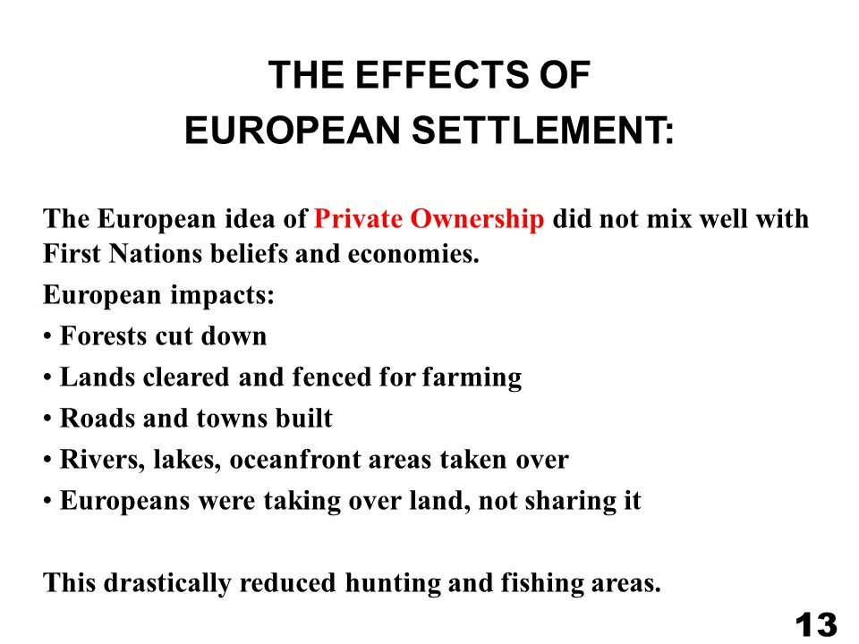 THE EFFECTS OF EUROPEAN SETTLEMENT: The European idea of Private Ownership did not mix well with First Nations beliefs and economies.
