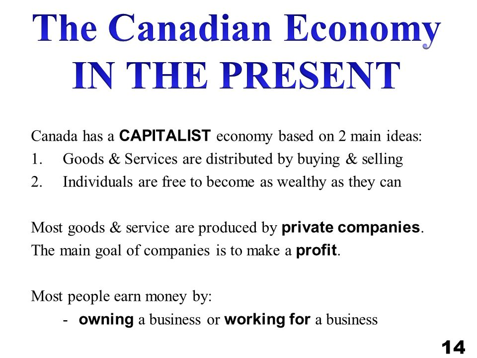 Canada has a CAPITALIST economy based on 2 main ideas: 1.Goods & Services are distributed by buying & selling 2.Individuals are free to become as wealthy as they can Most goods & service are produced by private companies.