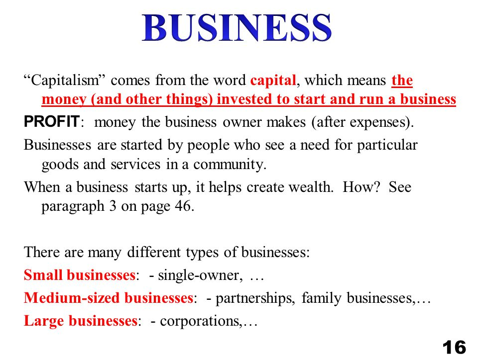 Capitalism comes from the word capital, which means the money (and other things) invested to start and run a business PROFIT : money the business owner makes (after expenses).