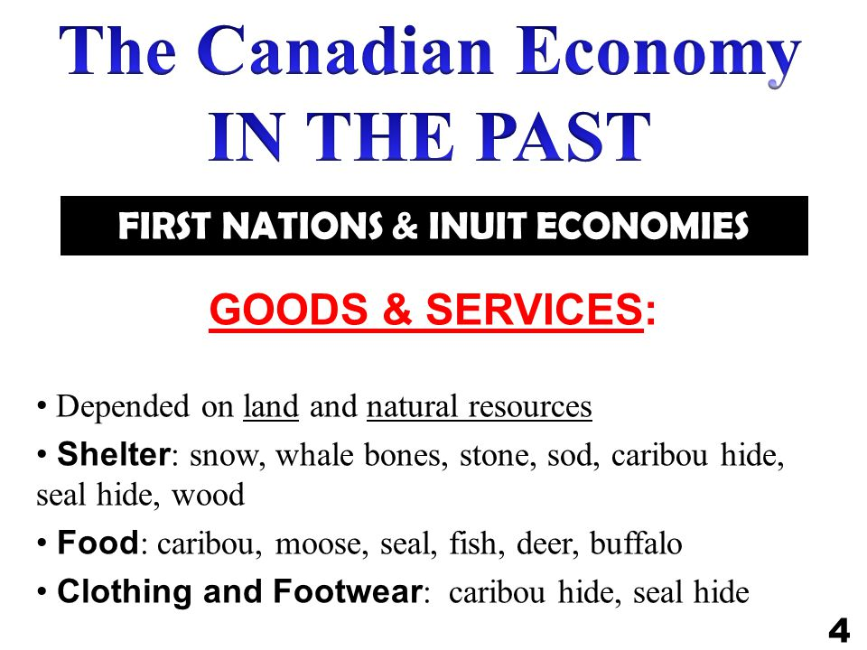 FIRST NATIONS & INUIT ECONOMIES GOODS & SERVICES: Depended on land and natural resources Shelter : snow, whale bones, stone, sod, caribou hide, seal hide, wood Food : caribou, moose, seal, fish, deer, buffalo Clothing and Footwear : caribou hide, seal hide 4