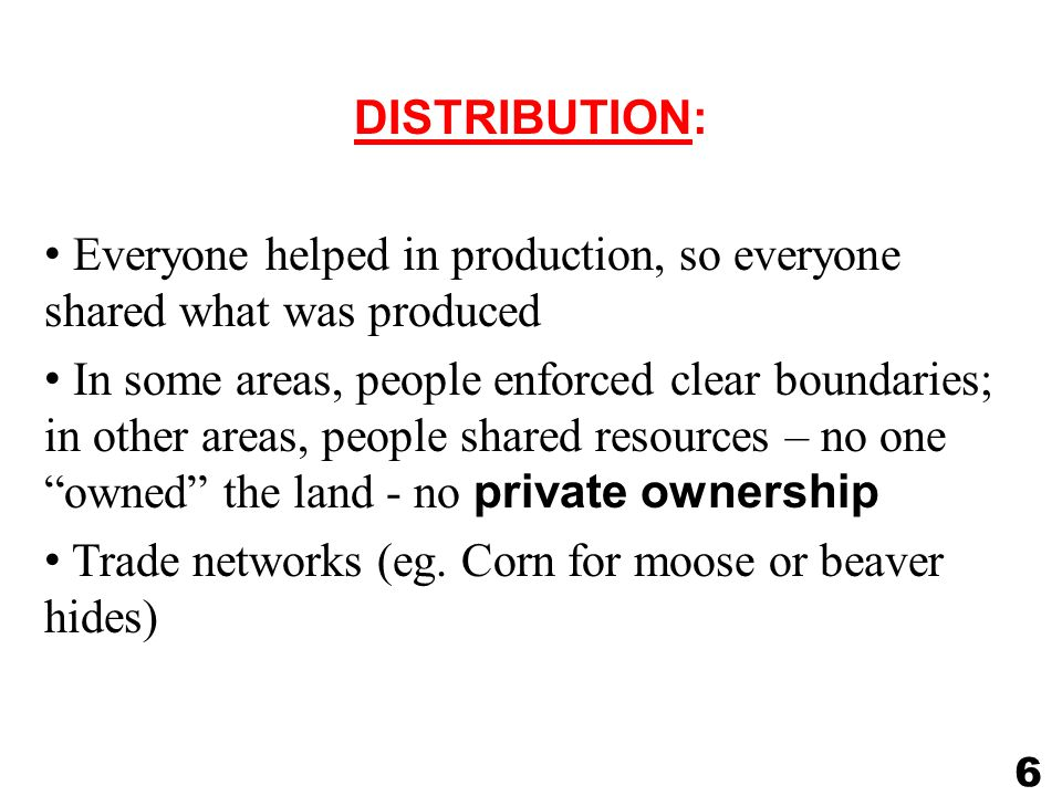 DISTRIBUTION: Everyone helped in production, so everyone shared what was produced In some areas, people enforced clear boundaries; in other areas, people shared resources – no one owned the land - no private ownership Trade networks (eg.