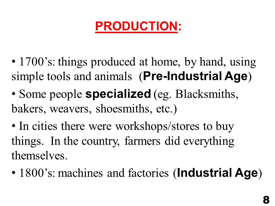 PRODUCTION: 1700's: things produced at home, by hand, using simple tools and animals ( Pre-Industrial Age ) Some people specialized (eg.
