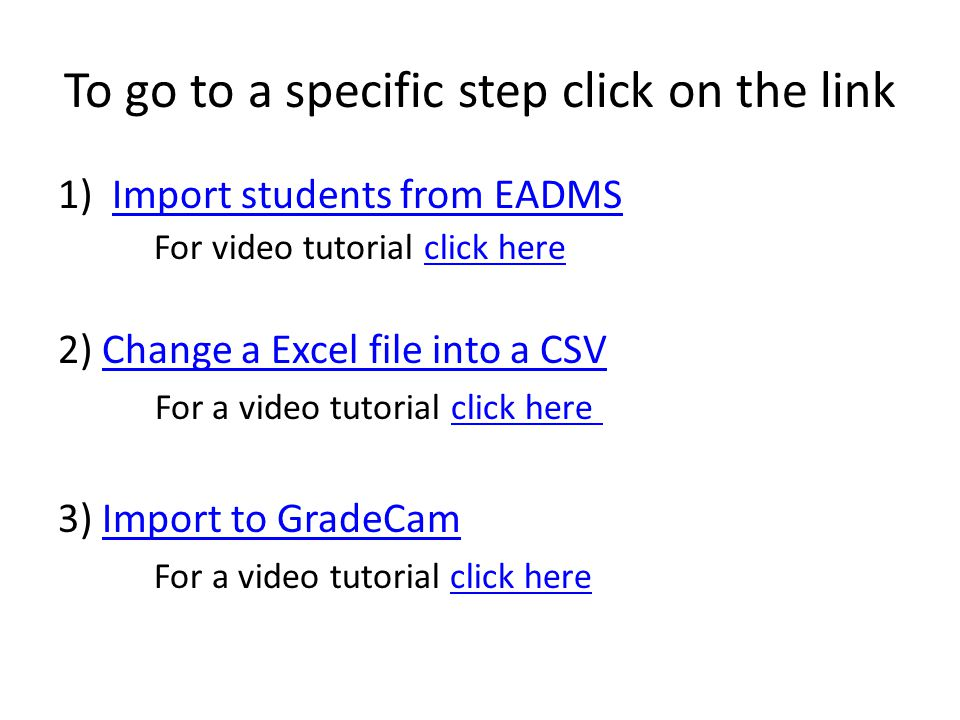 To go to a specific step click on the link 1)Import students from EADMSImport students from EADMS For video tutorial click hereclick here 2) Change a Excel file into a CSVChange a Excel file into a CSV For a video tutorial click hereclick here 3) Import to GradeCamImport to GradeCam For a video tutorial click hereclick here
