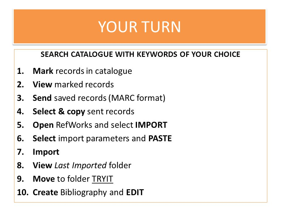 Your turn SEARCH CATALOGUE WITH KEYWORDS OF YOUR CHOICE 1.Mark records in catalogue 2.View marked records 3.Send saved records (MARC format) 4.Select & copy sent records 5.Open RefWorks and select IMPORT 6.Select import parameters and PASTE 7.Import 8.View Last Imported folder 9.Move to folder TRYIT 10.Create Bibliography and EDIT YOUR TURN