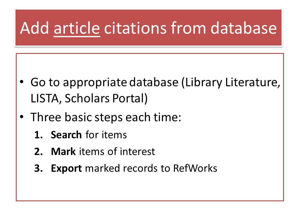 Add article citations from database Go to appropriate database (Library Literature, LISTA, Scholars Portal) Three basic steps each time: 1.Search for items 2.Mark items of interest 3.Export marked records to RefWorks