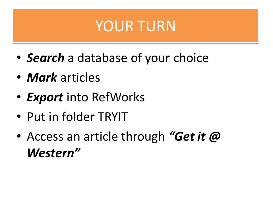 Your turn Search a database of your choice Mark articles Export into RefWorks Put in folder TRYIT Access an article through Get it @ Western YOUR TURN