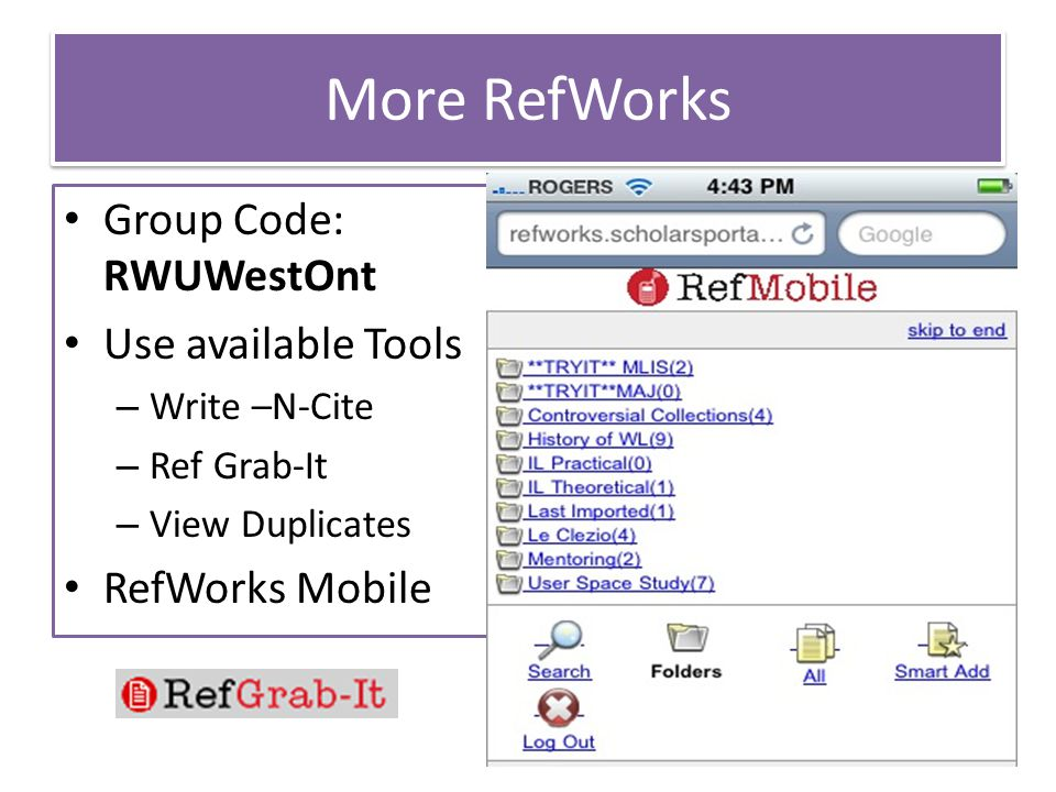 More RefWorks Group Code: RWUWestOnt Use available Tools – Write –N-Cite – Ref Grab-It – View Duplicates RefWorks Mobile