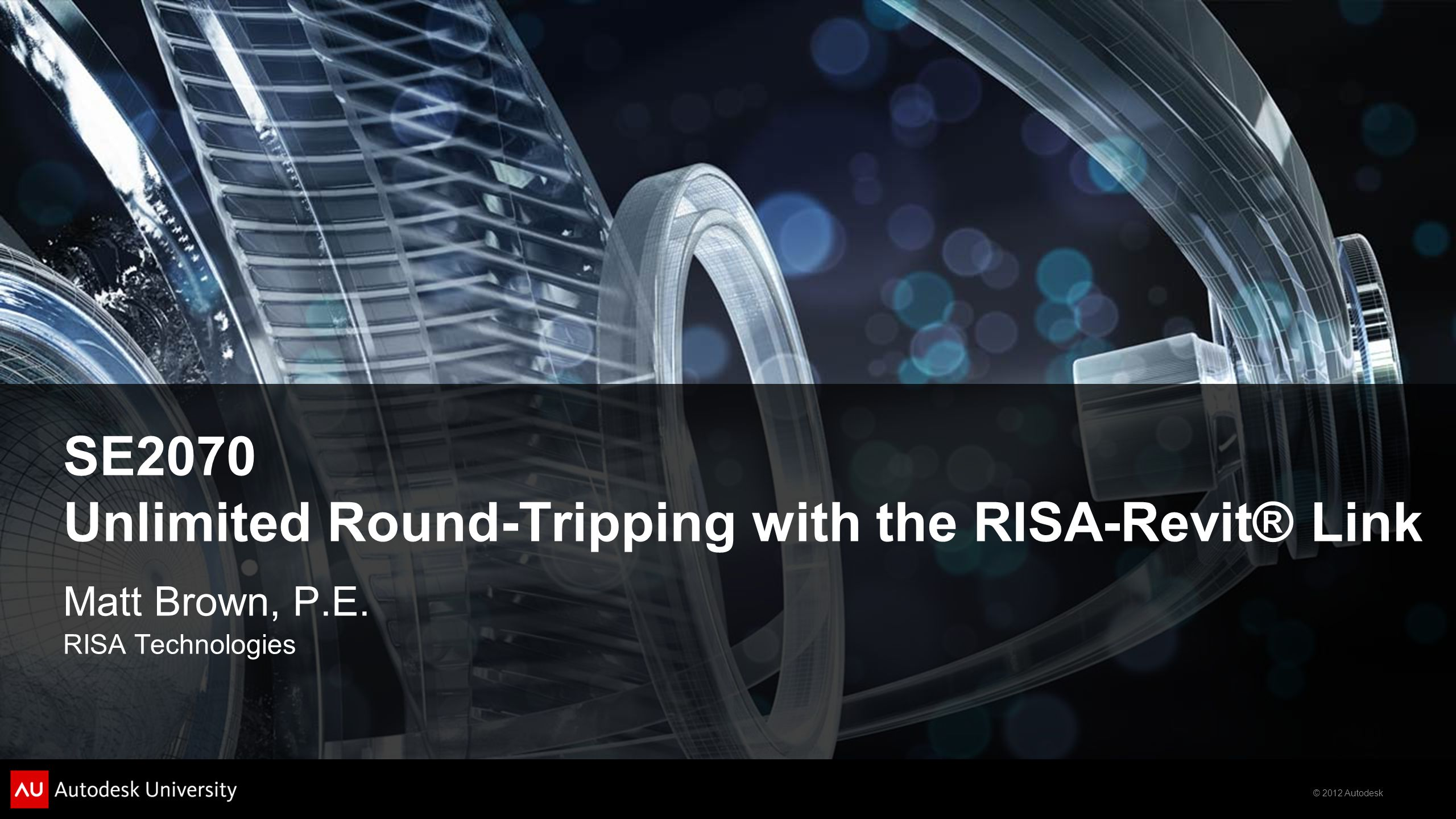 © 2012 Autodesk SE2070 Unlimited Round-Tripping with the RISA-Revit® Link Matt Brown, P.E. RISA Technologies