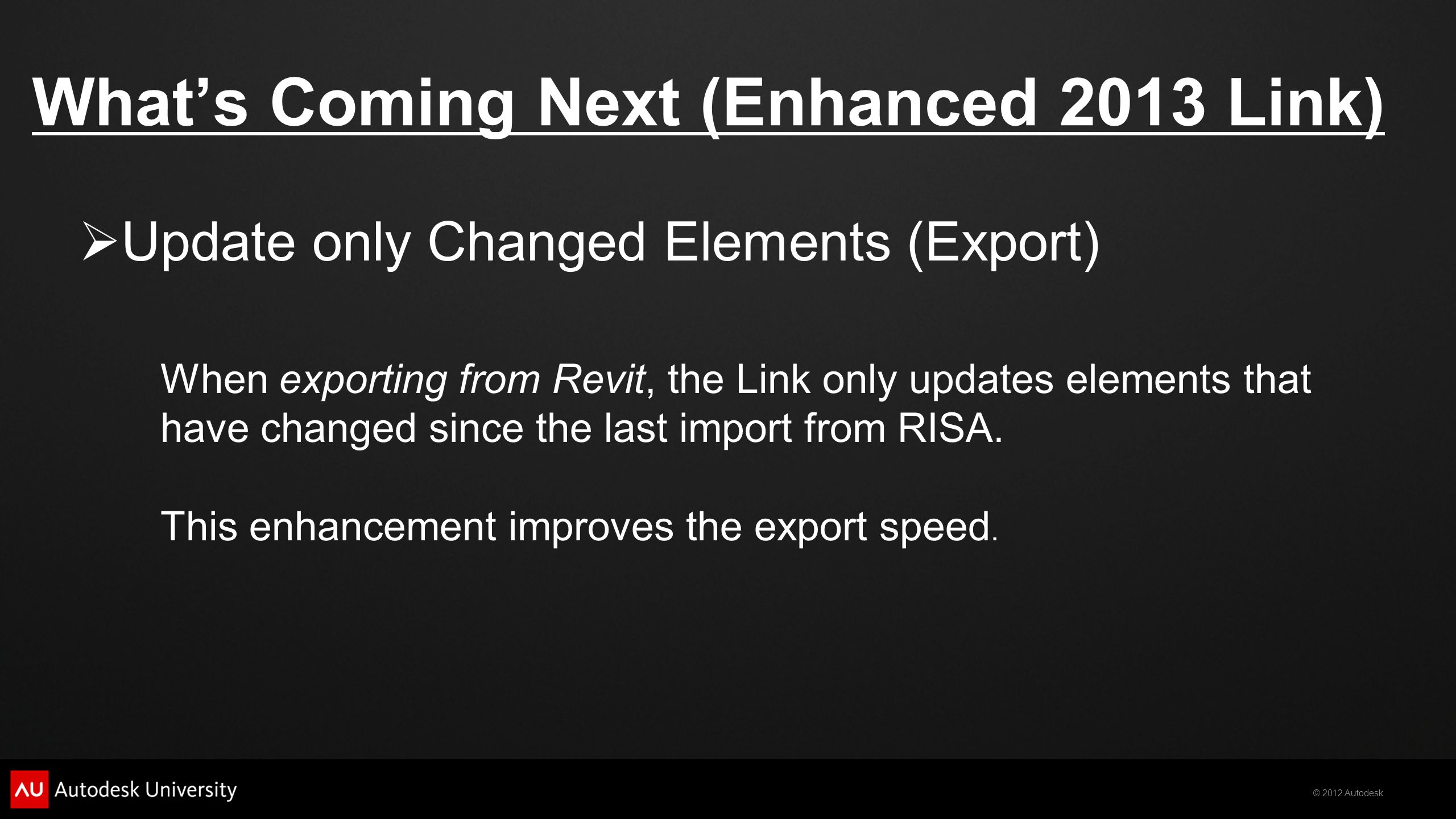 © 2012 Autodesk What's Coming Next (Enhanced 2013 Link)  Update only Changed Elements (Export) When exporting from Revit, the Link only updates elements that have changed since the last import from RISA.