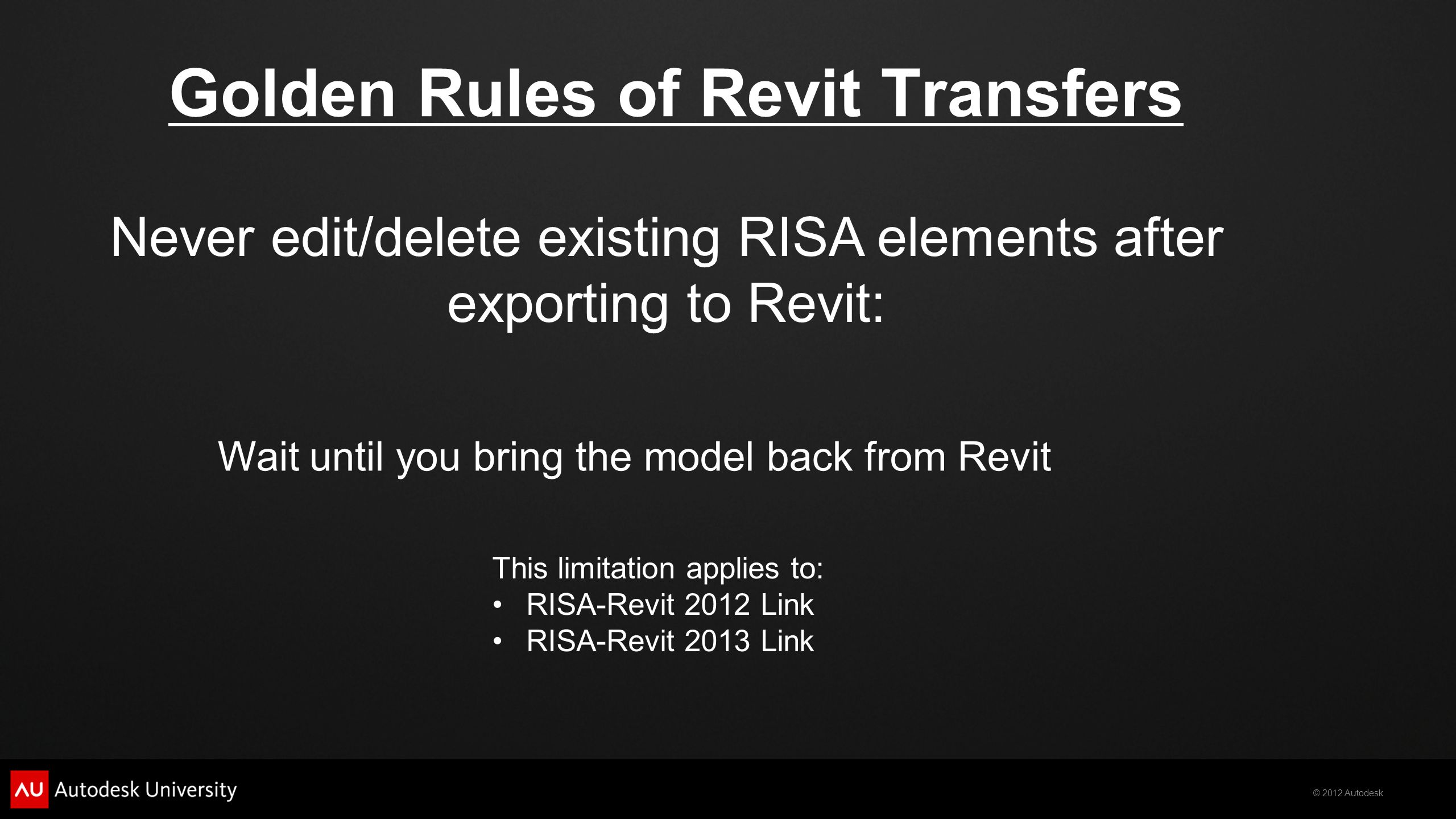 © 2012 Autodesk Golden Rules of Revit Transfers Never edit/delete existing RISA elements after exporting to Revit: Wait until you bring the model back
