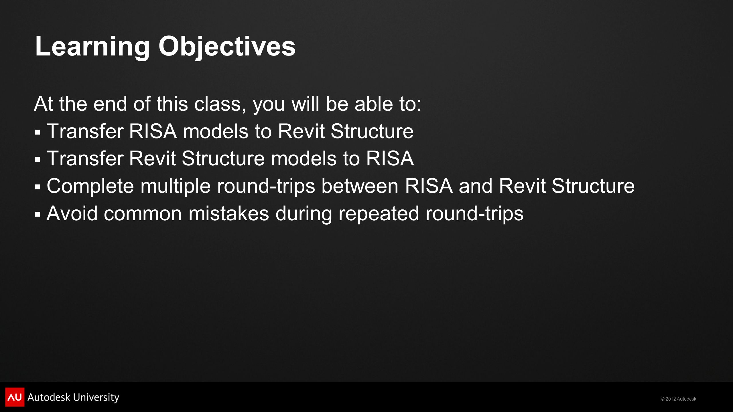 © 2012 Autodesk Learning Objectives At the end of this class, you will be able to:  Transfer RISA models to Revit Structure  Transfer Revit Structure models to RISA  Complete multiple round-trips between RISA and Revit Structure  Avoid common mistakes during repeated round-trips