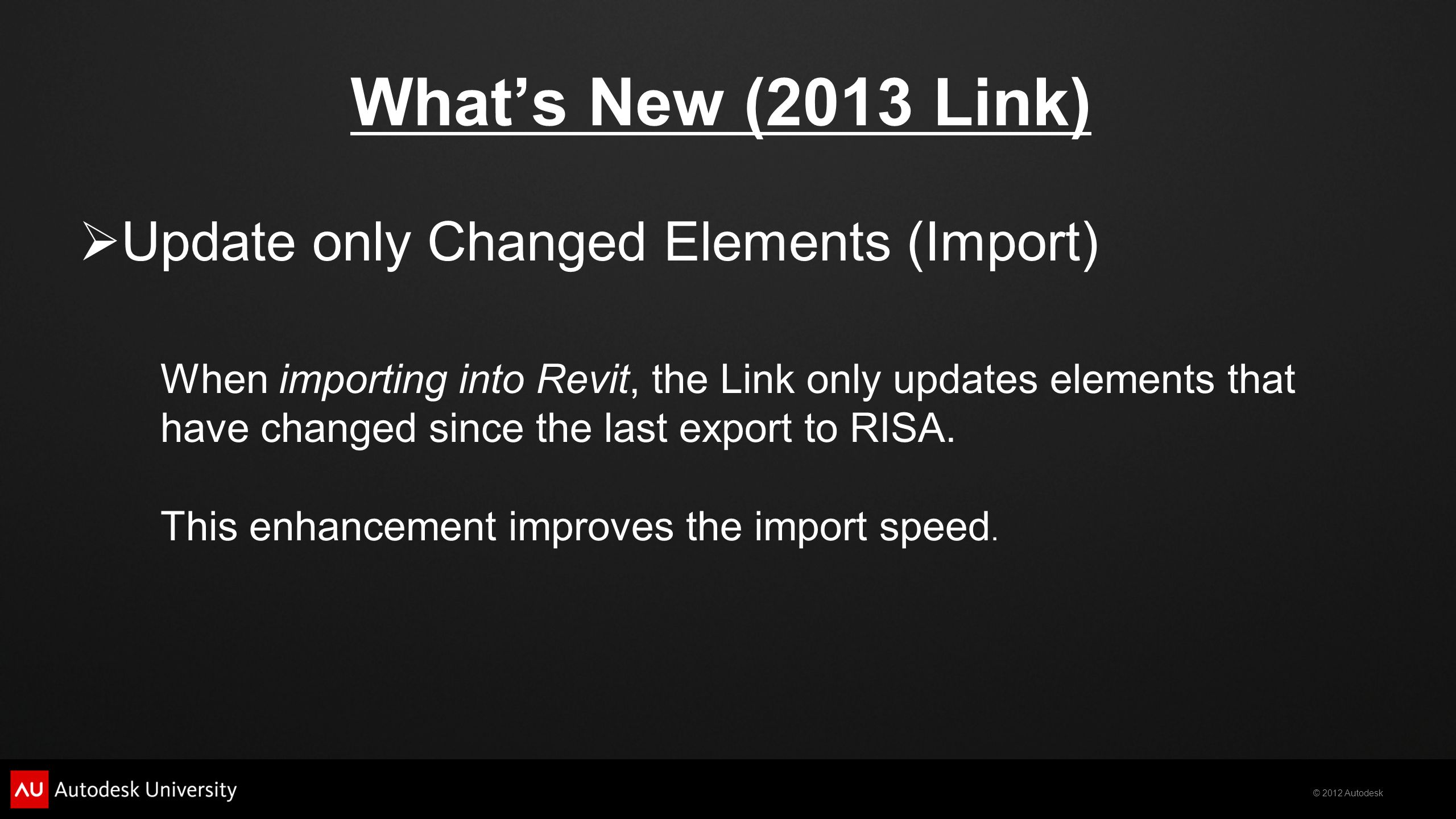 © 2012 Autodesk What's New (2013 Link)  Update only Changed Elements (Import) When importing into Revit, the Link only updates elements that have changed since the last export to RISA.