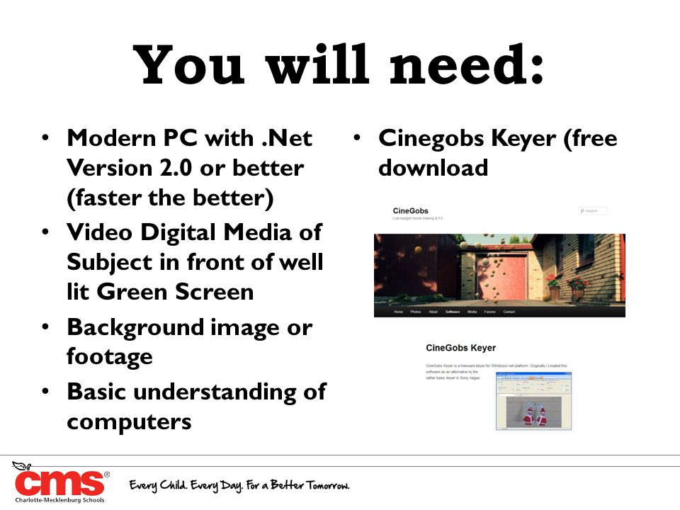 You will need: Modern PC with.Net Version 2.0 or better (faster the better) Video Digital Media of Subject in front of well lit Green Screen Background image or footage Basic understanding of computers Cinegobs Keyer (free download