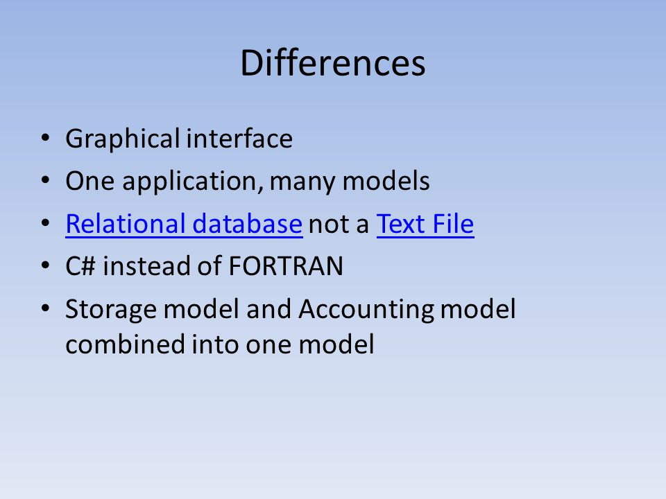 Differences Graphical interface One application, many models Relational database not a Text File Relational databaseText File C# instead of FORTRAN Storage model and Accounting model combined into one model