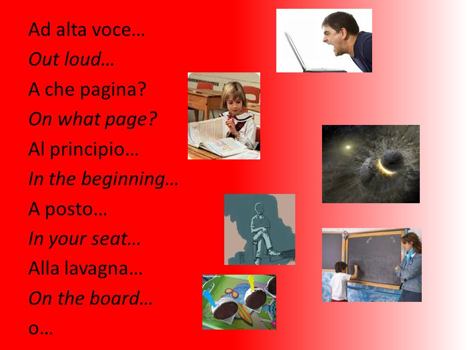 Ad alta voce… Out loud… A che pagina? On what page? Al principio… In the beginning… A posto… In your seat… Alla lavagna… On the board… o…