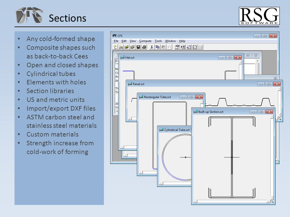 Sections Any cold-formed shape Composite shapes such as back-to-back Cees Open and closed shapes Cylindrical tubes Elements with holes Section libraries US and metric units Import/export DXF files ASTM carbon steel and stainless steel materials Custom materials Strength increase from cold-work of forming