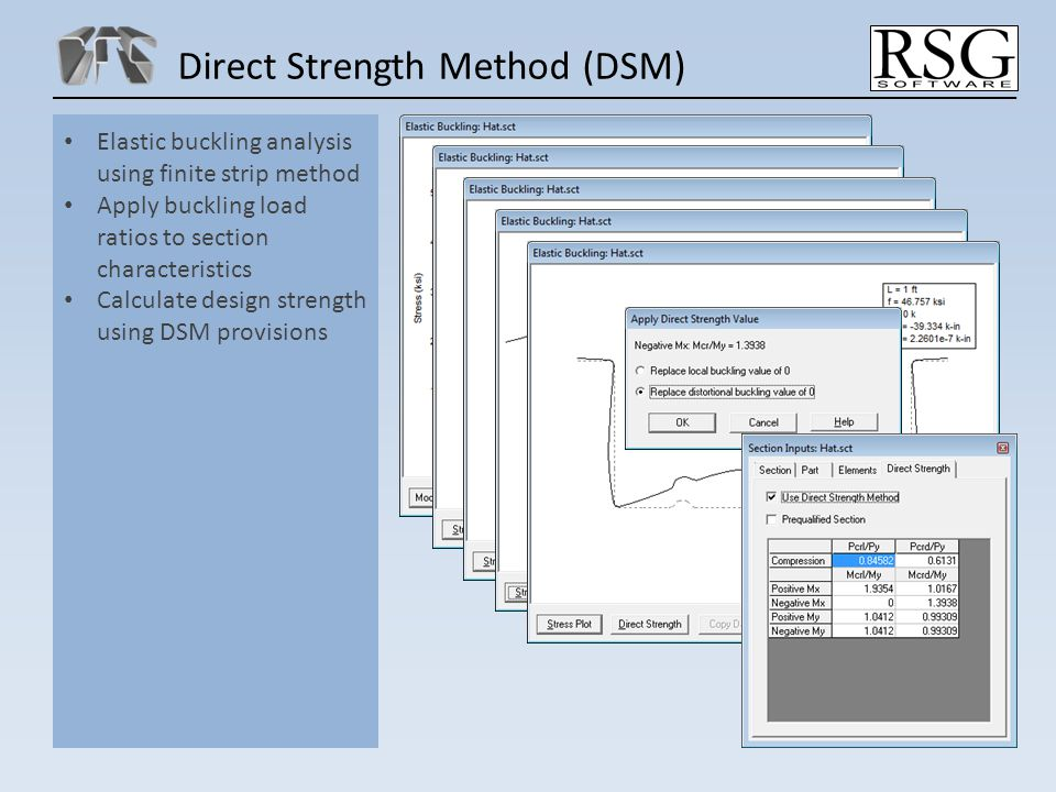 Direct Strength Method (DSM) Elastic buckling analysis using finite strip method Apply buckling load ratios to section characteristics Calculate design strength using DSM provisions