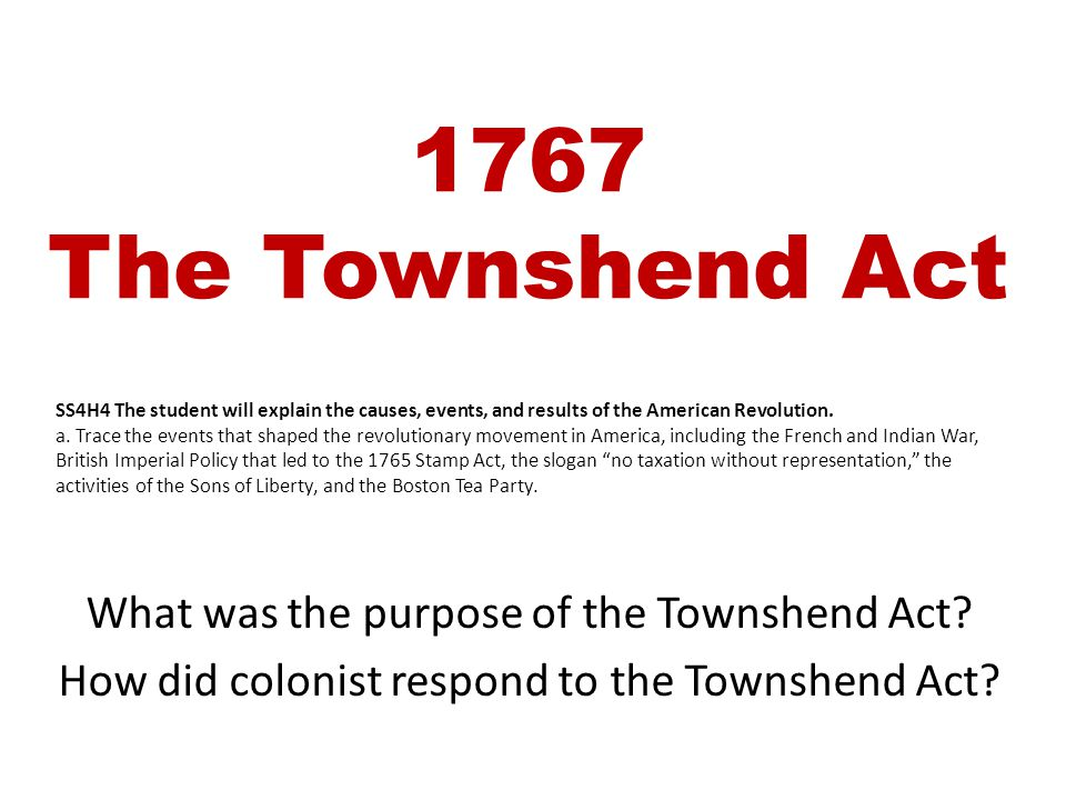 1767 The Townshend Act What was the purpose of the Townshend Act? How did colonist respond to the Townshend Act? SS4H4 The student will explain the ca