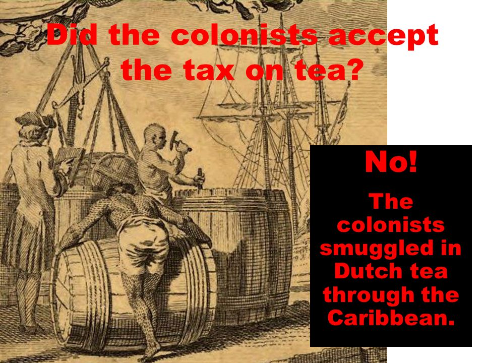 Did the colonists accept the tax on tea? No! The colonists smuggled in Dutch tea through the Caribbean.