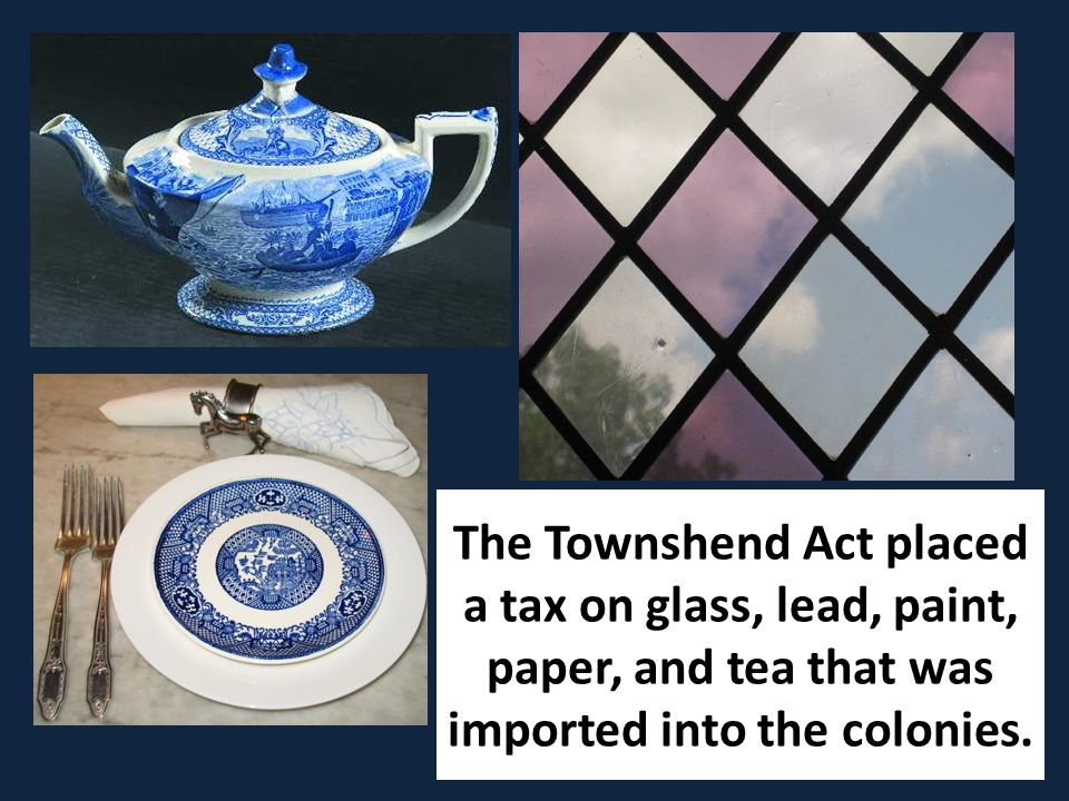 The Townshend Act placed a tax on glass, lead, paint, paper, and tea that was imported into the colonies.
