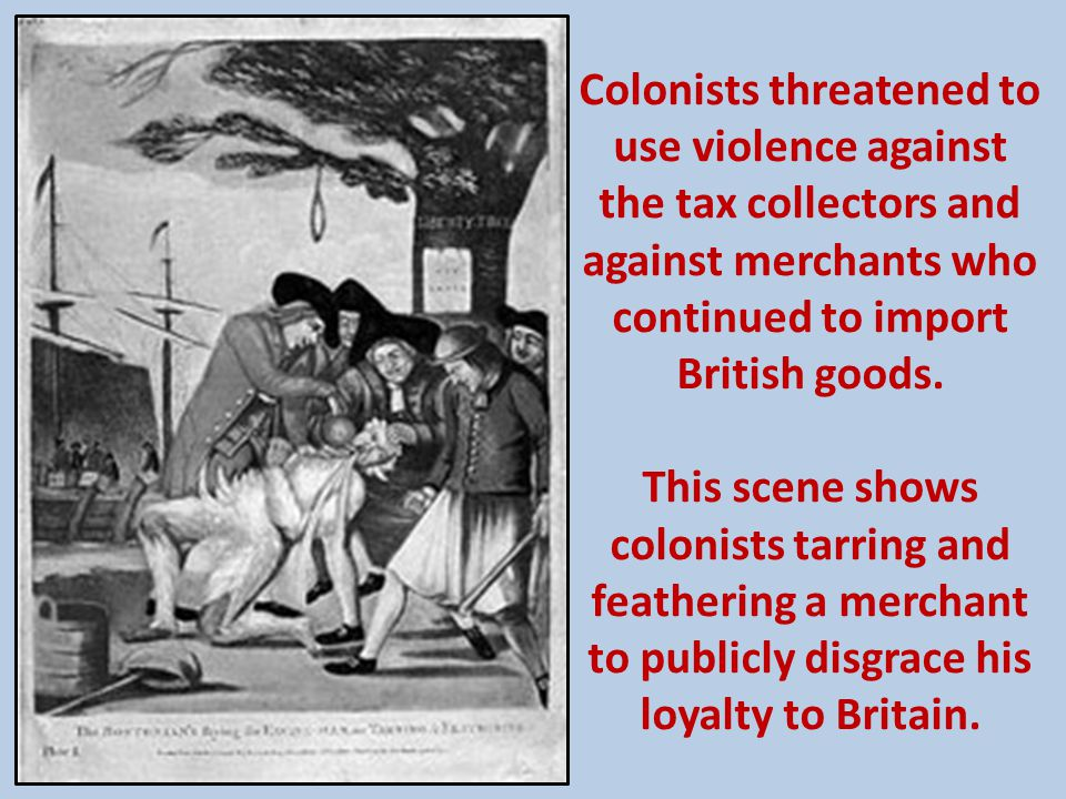 Colonists threatened to use violence against the tax collectors and against merchants who continued to import British goods. This scene shows colonist
