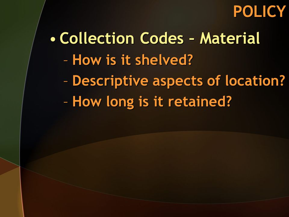 POLICY –How is it shelved? –Descriptive aspects of location? –How long is it retained?
