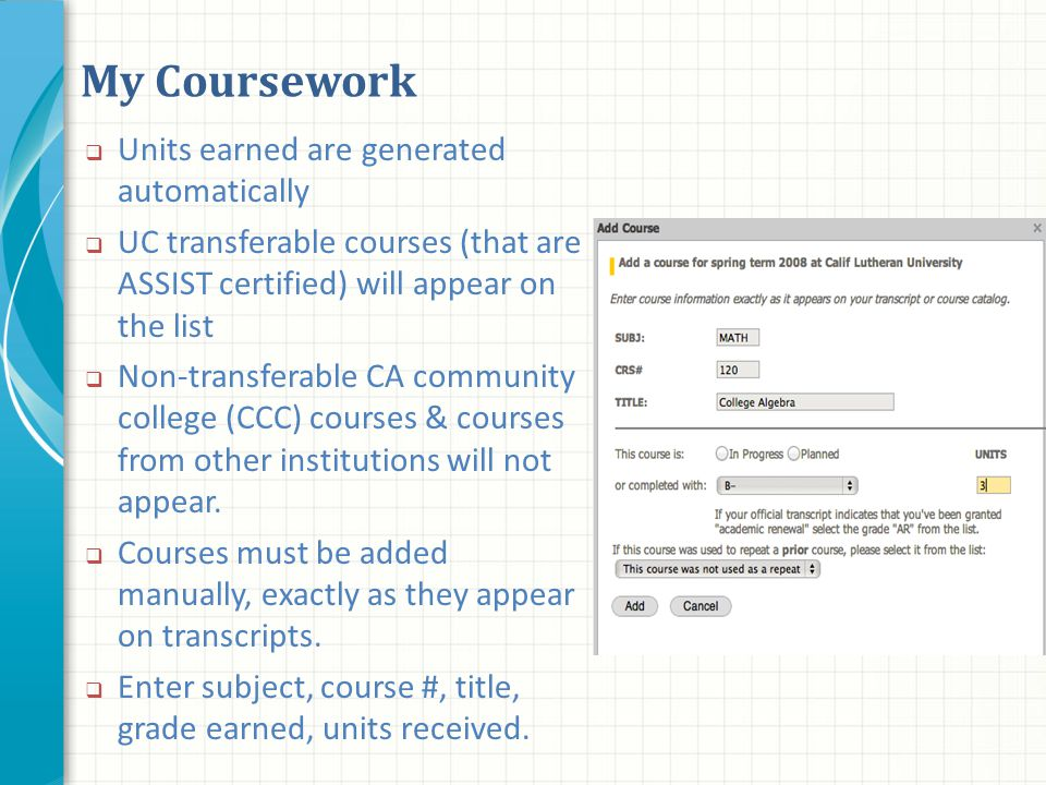 My Coursework  Units earned are generated automatically  UC transferable courses (that are ASSIST certified) will appear on the list  Non-transferable CA community college (CCC) courses & courses from other institutions will not appear.
