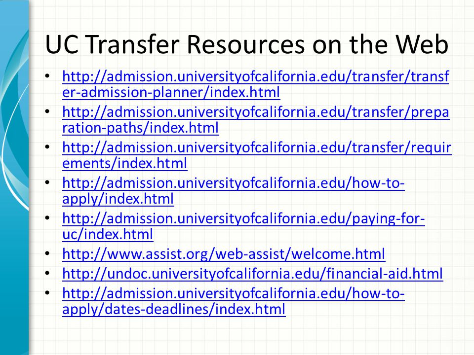 UC Transfer Resources on the Web http://admission.universityofcalifornia.edu/transfer/transf er-admission-planner/index.html http://admission.universityofcalifornia.edu/transfer/transf er-admission-planner/index.html http://admission.universityofcalifornia.edu/transfer/prepa ration-paths/index.html http://admission.universityofcalifornia.edu/transfer/prepa ration-paths/index.html http://admission.universityofcalifornia.edu/transfer/requir ements/index.html http://admission.universityofcalifornia.edu/transfer/requir ements/index.html http://admission.universityofcalifornia.edu/how-to- apply/index.html http://admission.universityofcalifornia.edu/how-to- apply/index.html http://admission.universityofcalifornia.edu/paying-for- uc/index.html http://admission.universityofcalifornia.edu/paying-for- uc/index.html http://www.assist.org/web-assist/welcome.html http://undoc.universityofcalifornia.edu/financial-aid.html http://admission.universityofcalifornia.edu/how-to- apply/dates-deadlines/index.html http://admission.universityofcalifornia.edu/how-to- apply/dates-deadlines/index.html