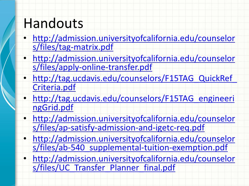 Handouts http://admission.universityofcalifornia.edu/counselor s/files/tag-matrix.pdf http://admission.universityofcalifornia.edu/counselor s/files/tag-matrix.pdf http://admission.universityofcalifornia.edu/counselor s/files/apply-online-transfer.pdf http://admission.universityofcalifornia.edu/counselor s/files/apply-online-transfer.pdf http://tag.ucdavis.edu/counselors/F15TAG_QuickRef_ Criteria.pdf http://tag.ucdavis.edu/counselors/F15TAG_QuickRef_ Criteria.pdf http://tag.ucdavis.edu/counselors/F15TAG_engineeri ngGrid.pdf http://tag.ucdavis.edu/counselors/F15TAG_engineeri ngGrid.pdf http://admission.universityofcalifornia.edu/counselor s/files/ap-satisfy-admission-and-igetc-req.pdf http://admission.universityofcalifornia.edu/counselor s/files/ap-satisfy-admission-and-igetc-req.pdf http://admission.universityofcalifornia.edu/counselor s/files/ab-540_supplemental-tuition-exemption.pdf http://admission.universityofcalifornia.edu/counselor s/files/ab-540_supplemental-tuition-exemption.pdf http://admission.universityofcalifornia.edu/counselor s/files/UC_Transfer_Planner_final.pdf http://admission.universityofcalifornia.edu/counselor s/files/UC_Transfer_Planner_final.pdf