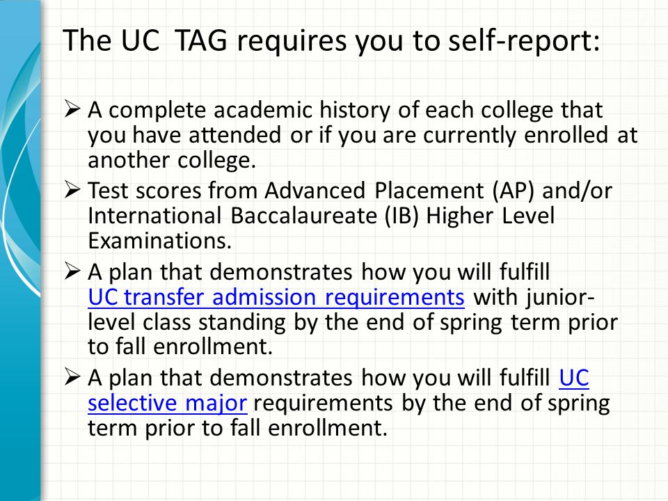 The UC TAG requires you to self-report:  A complete academic history of each college that you have attended or if you are currently enrolled at another college.
