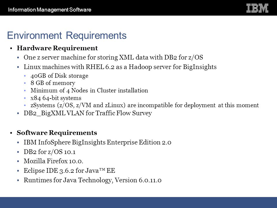 Information Management Software Environment Requirements Hardware Requirement One z server machine for storing XML data with DB2 for z/OS Linux machines with RHEL 6.2 as a Hadoop server for BigInsights 40GB of Disk storage 8 GB of memory Minimum of 4 Nodes in Cluster installation x84 64-bit systems zSystems (z/OS, z/VM and zLinux) are incompatible for deployment at this moment DB2_BigXML VLAN for Traffic Flow Survey Software Requirements IBM InfoSphere BigInsights Enterprise Edition 2.0 DB2 for z/OS 10.1 Mozilla Firefox 10.0.