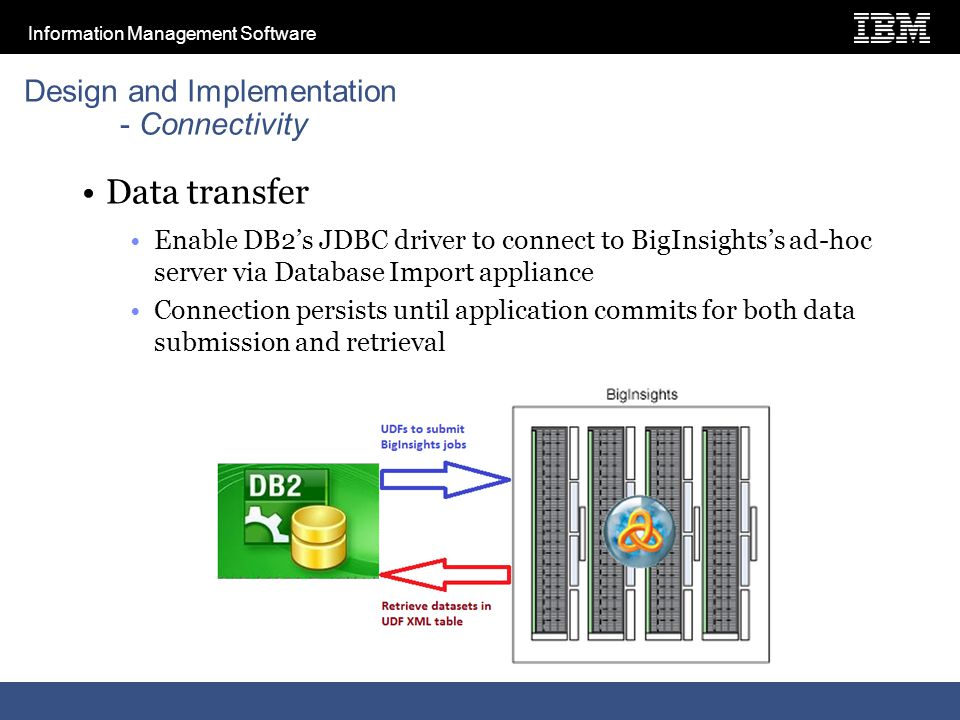 Information Management Software Design and Implementation - Connectivity Data transfer Enable DB2's JDBC driver to connect to BigInsights's ad-hoc server via Database Import appliance Connection persists until application commits for both data submission and retrieval