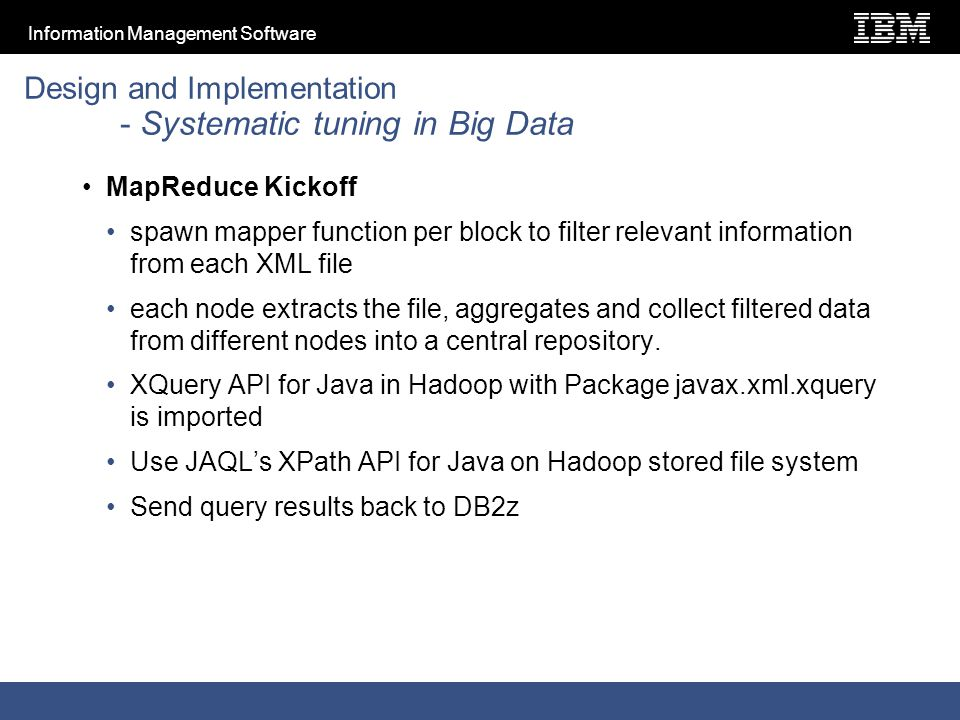Information Management Software Design and Implementation - Systematic tuning in Big Data MapReduce Kickoff spawn mapper function per block to filter relevant information from each XML file each node extracts the file, aggregates and collect filtered data from different nodes into a central repository.