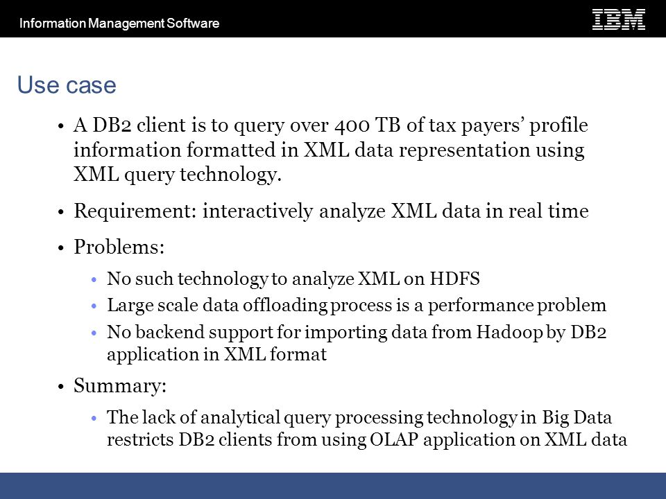 Information Management Software Use case A DB2 client is to query over 400 TB of tax payers' profile information formatted in XML data representation using XML query technology.