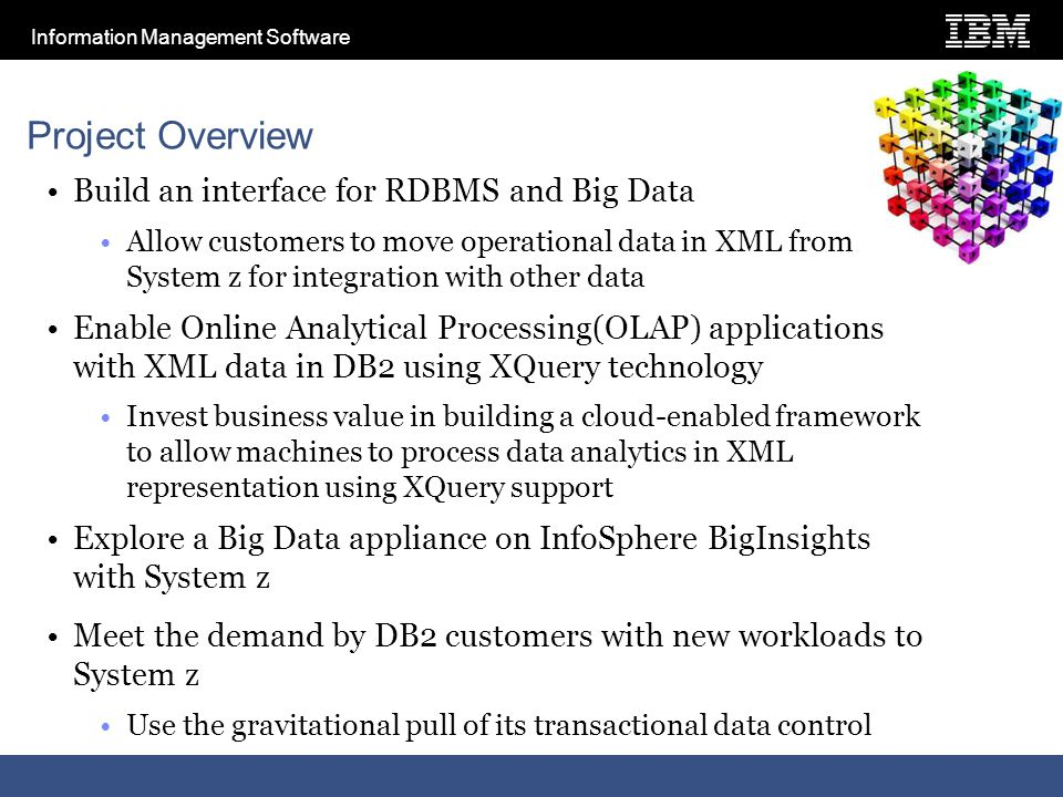 Information Management Software Project Overview Build an interface for RDBMS and Big Data Allow customers to move operational data in XML from System z for integration with other data Enable Online Analytical Processing(OLAP) applications with XML data in DB2 using XQuery technology Invest business value in building a cloud-enabled framework to allow machines to process data analytics in XML representation using XQuery support Explore a Big Data appliance on InfoSphere BigInsights with System z Meet the demand by DB2 customers with new workloads to System z Use the gravitational pull of its transactional data control