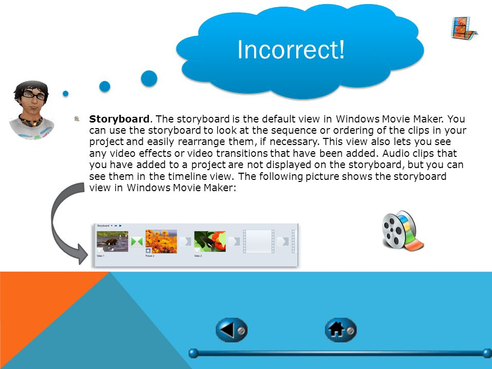 Incorrect. Storyboard. The storyboard is the default view in Windows Movie Maker.