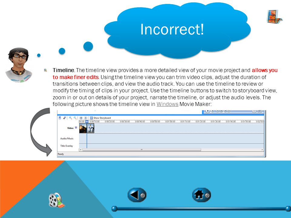Incorrect! Timeline. The timeline view provides a more detailed view of your movie project and allows you to make finer edits. Using the timeline view