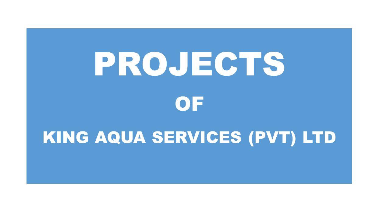 PROJECTS OF KING AQUA SERVICES (PVT) LTD